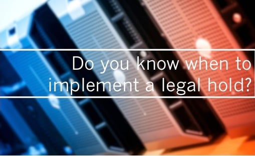 Do you know when to implement a legal hold?
